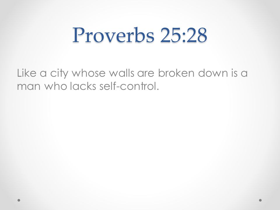 Proverbs 25:28 Like a city whose walls are broken down is a man who lacks self-control.