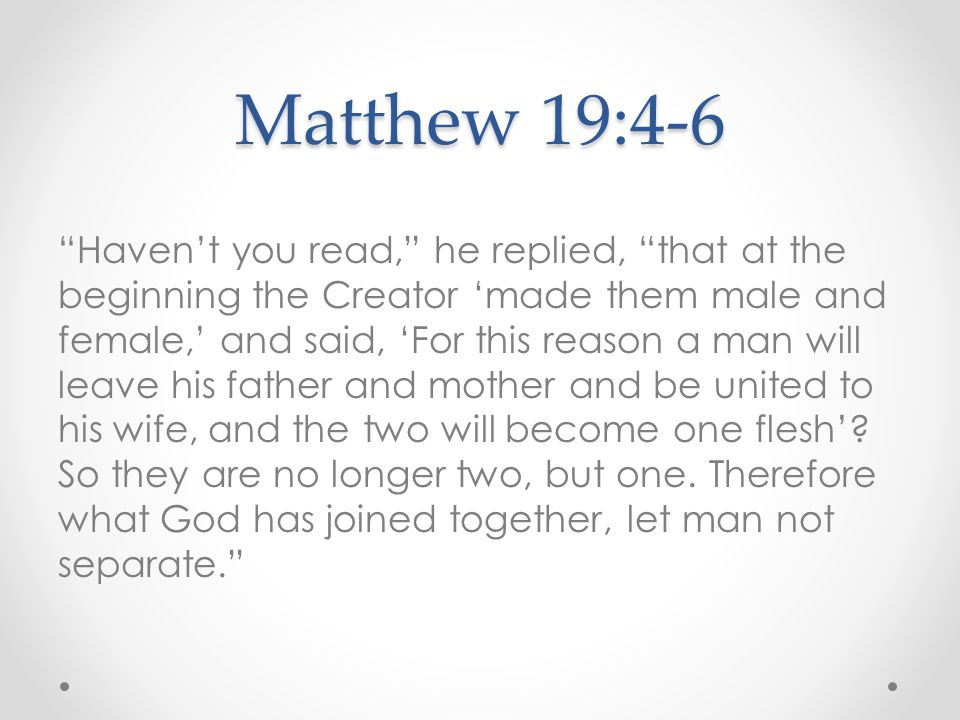 "Matthew 19:4-6 ""Haven't you read,"" he replied, ""that at the beginning the Creator 'made them male and female,' and said, 'For this reason a man will l"