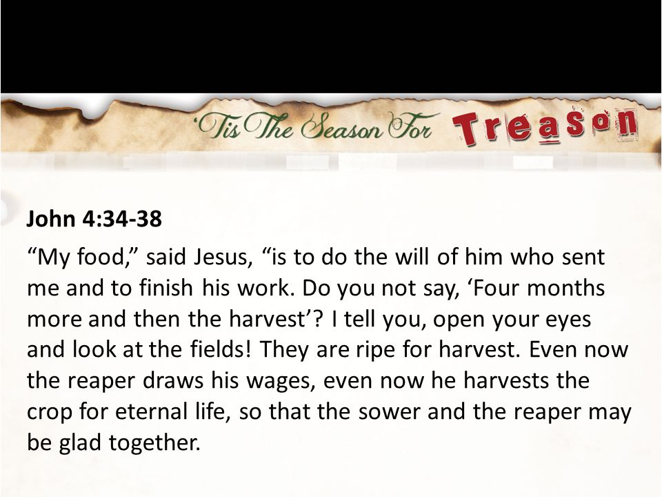 John 4:34-38 My food, said Jesus, is to do the will of him who sent me and to finish his work.