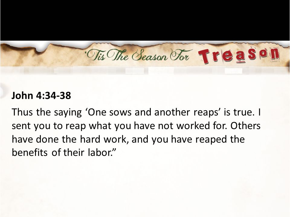 John 4:34-38 Thus the saying 'One sows and another reaps' is true.