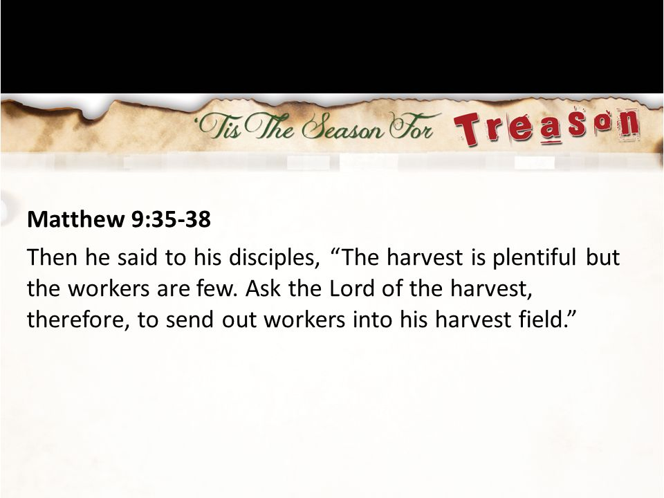Matthew 9:35-38 Then he said to his disciples, The harvest is plentiful but the workers are few.