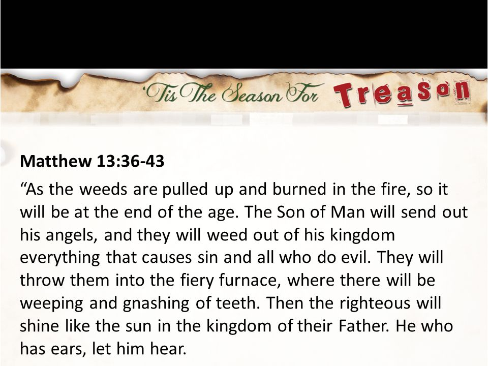 Matthew 13:36-43 As the weeds are pulled up and burned in the fire, so it will be at the end of the age.