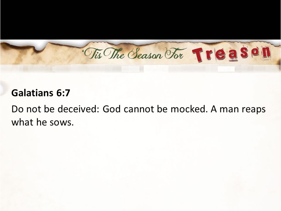Galatians 6:7 Do not be deceived: God cannot be mocked. A man reaps what he sows.