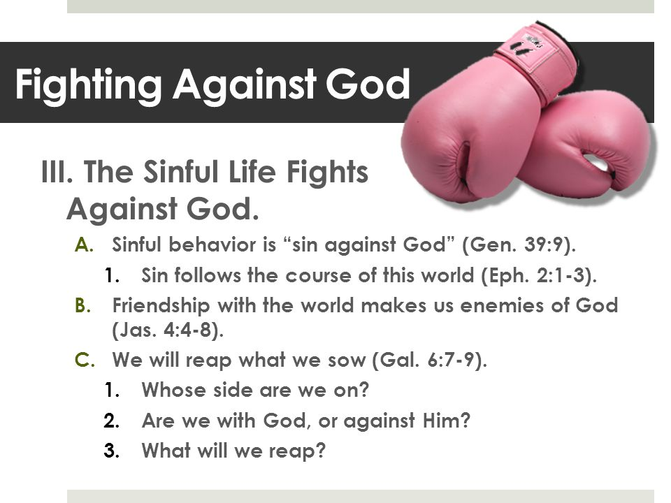 III. The Sinful Life Fights Against God. A.Sinful behavior is sin against God (Gen.