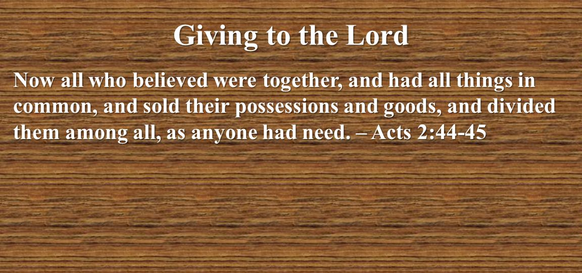 Giving to the Lord Now all who believed were together, and had all things in common, and sold their possessions and goods, and divided them among all,