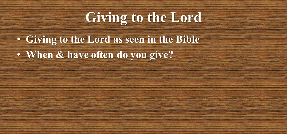 Giving to the Lord Giving to the Lord as seen in the Bible Giving to the Lord as seen in the Bible When & have often do you give? When & have often do