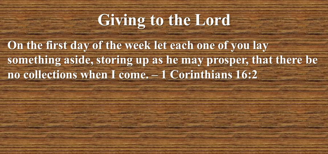 Giving to the Lord On the first day of the week let each one of you lay something aside, storing up as he may prosper, that there be no collections wh