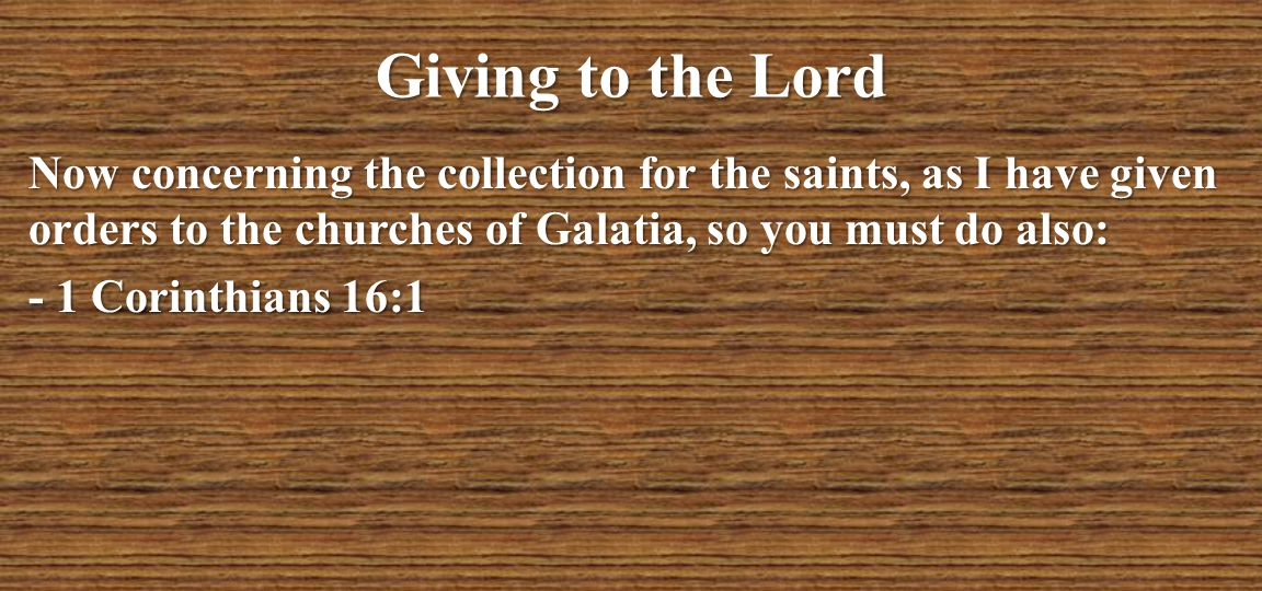 Giving to the Lord Now concerning the collection for the saints, as I have given orders to the churches of Galatia, so you must do also: - 1 Corinthia