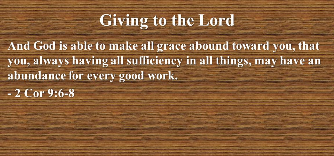 Giving to the Lord And God is able to make all grace abound toward you, that you, always having all sufficiency in all things, may have an abundance f