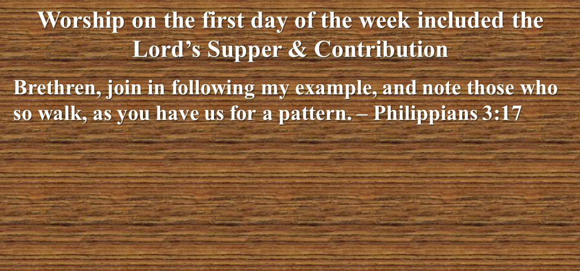 Worship on the first day of the week included the Lord's Supper & Contribution Brethren, join in following my example, and note those who so walk, as