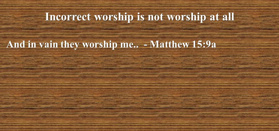 Incorrect worship is not worship at all And in vain they worship me.. - Matthew 15:9a
