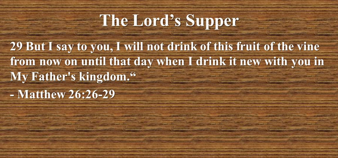 The Lord's Supper 29 But I say to you, I will not drink of this fruit of the vine from now on until that day when I drink it new with you in My Father