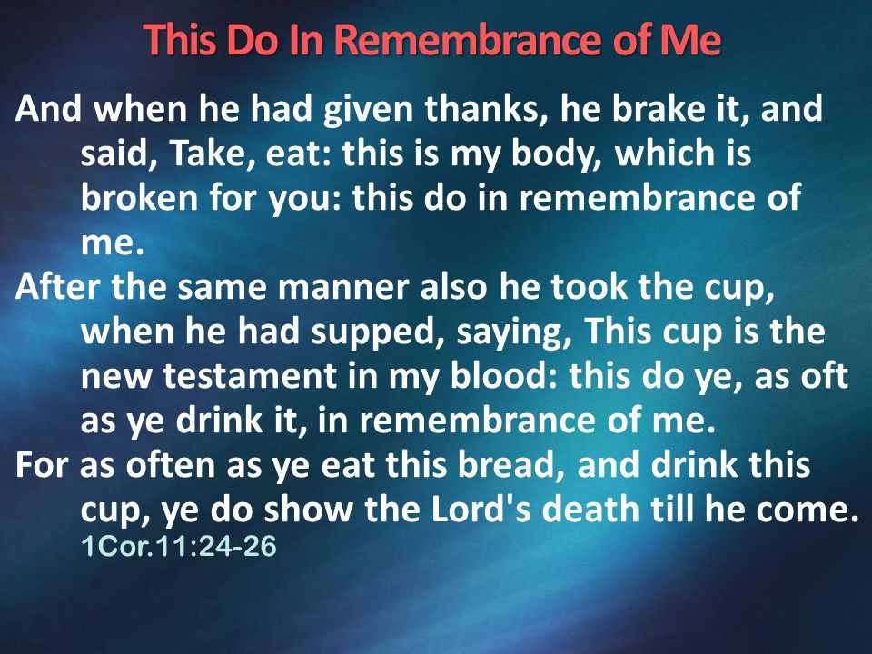 This Do In Remembrance of Me And when he had given thanks, he brake it, and said, Take, eat: this is my body, which is broken for you: this do in remembrance of me.