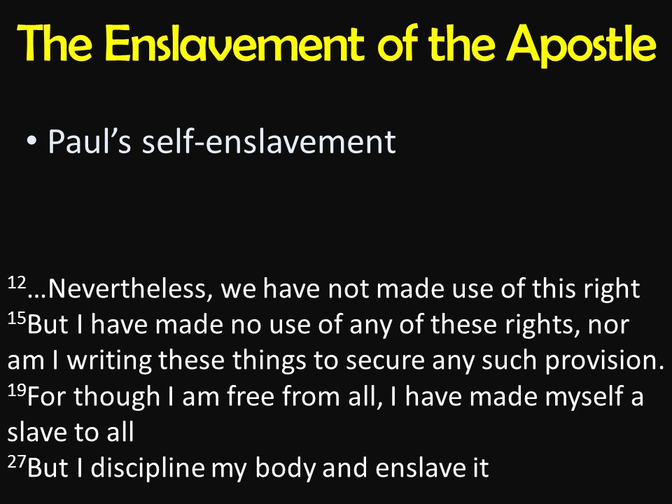 The Enslavement of the Apostle Paul's self-enslavement 12 …Nevertheless, we have not made use of this right 15 But I have made no use of any of these rights, nor am I writing these things to secure any such provision.