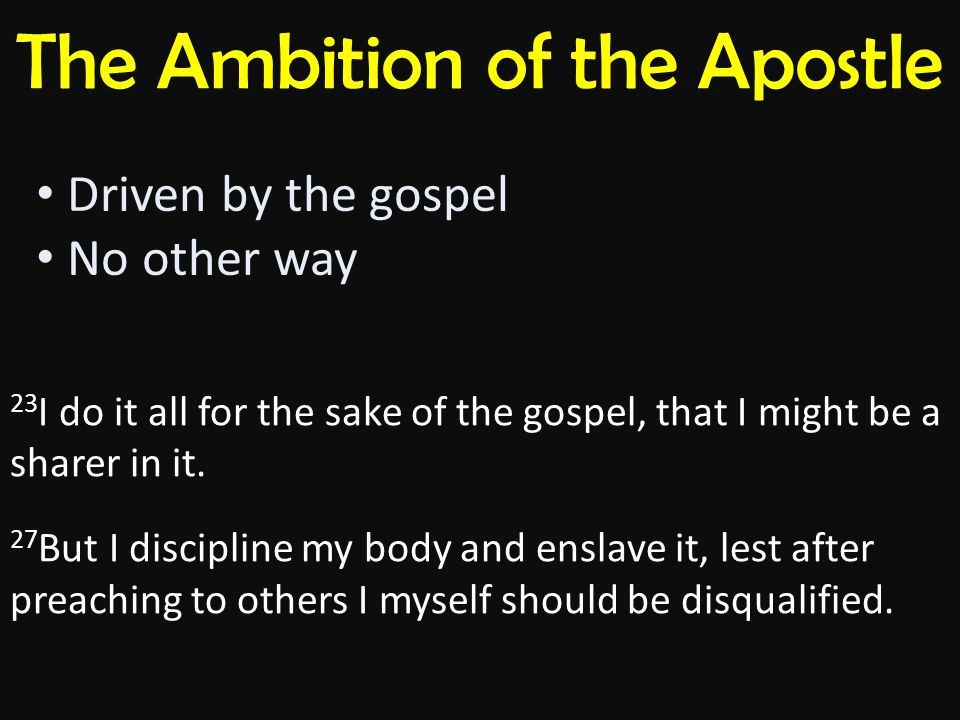 The Ambition of the Apostle Driven by the gospel No other way 23 I do it all for the sake of the gospel, that I might be a sharer in it.
