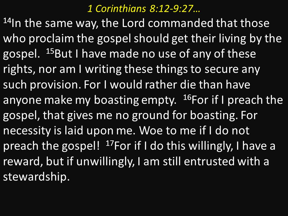 1 Corinthians 8:12-9:27… 14 In the same way, the Lord commanded that those who proclaim the gospel should get their living by the gospel.