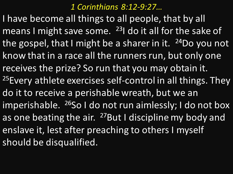 1 Corinthians 8:12-9:27… I have become all things to all people, that by all means I might save some. 23 I do it all for the sake of the gospel, that