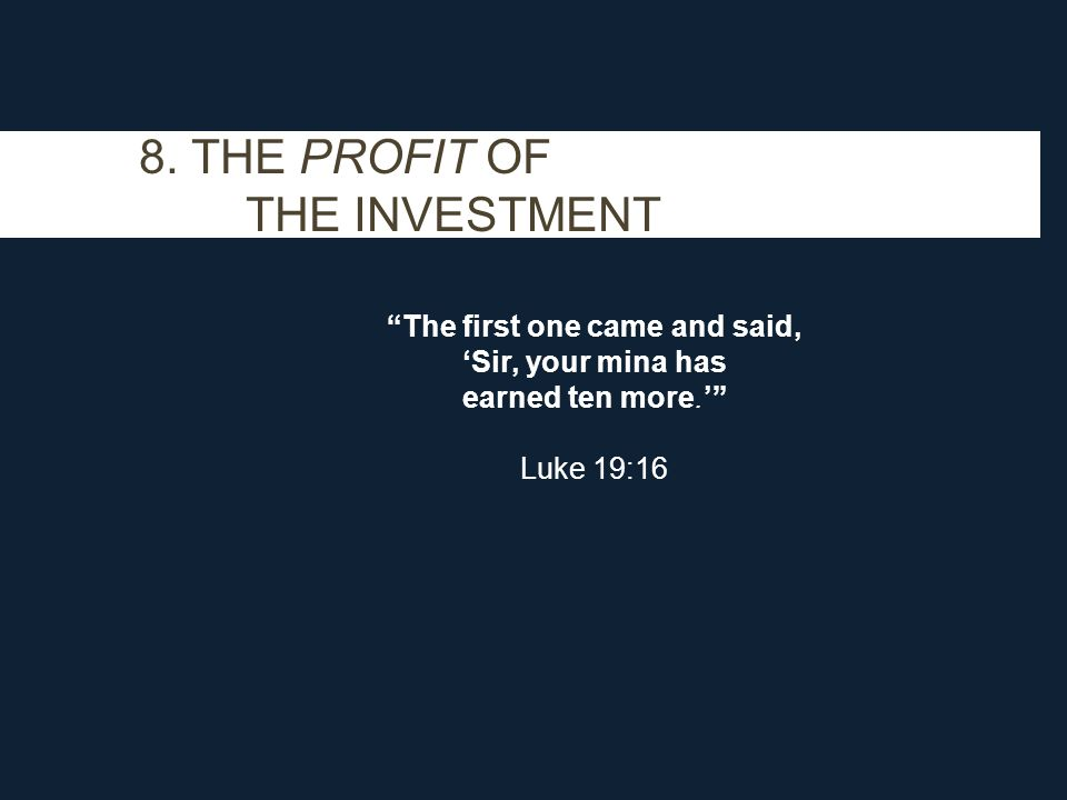 "8. THE PROFIT OF THE INVESTMENT ""The first one came and said, 'Sir, your mina has earned ten more.'"" Luke 19:16"