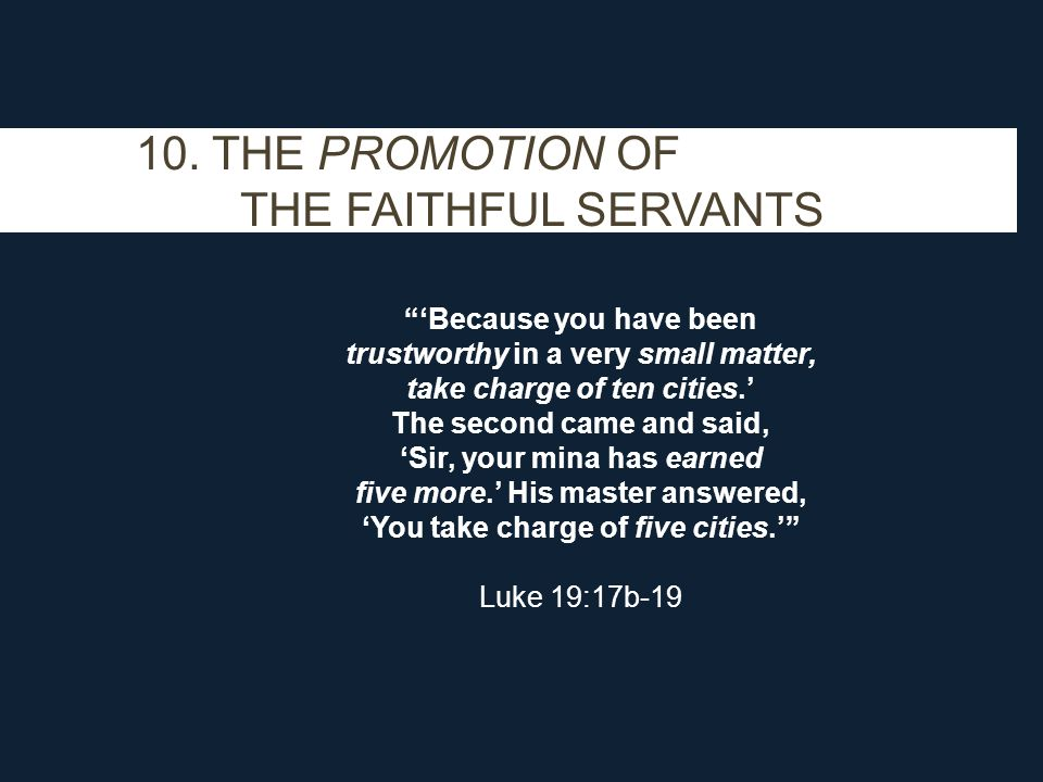 "10. THE PROMOTION OF THE FAITHFUL SERVANTS ""'Because you have been trustworthy in a very small matter, take charge of ten cities.' The second came and"