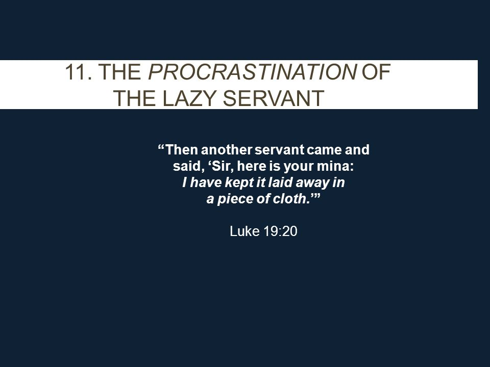 "11. THE PROCRASTINATION OF THE LAZY SERVANT ""Then another servant came and said, 'Sir, here is your mina: I have kept it laid away in a piece of cloth"