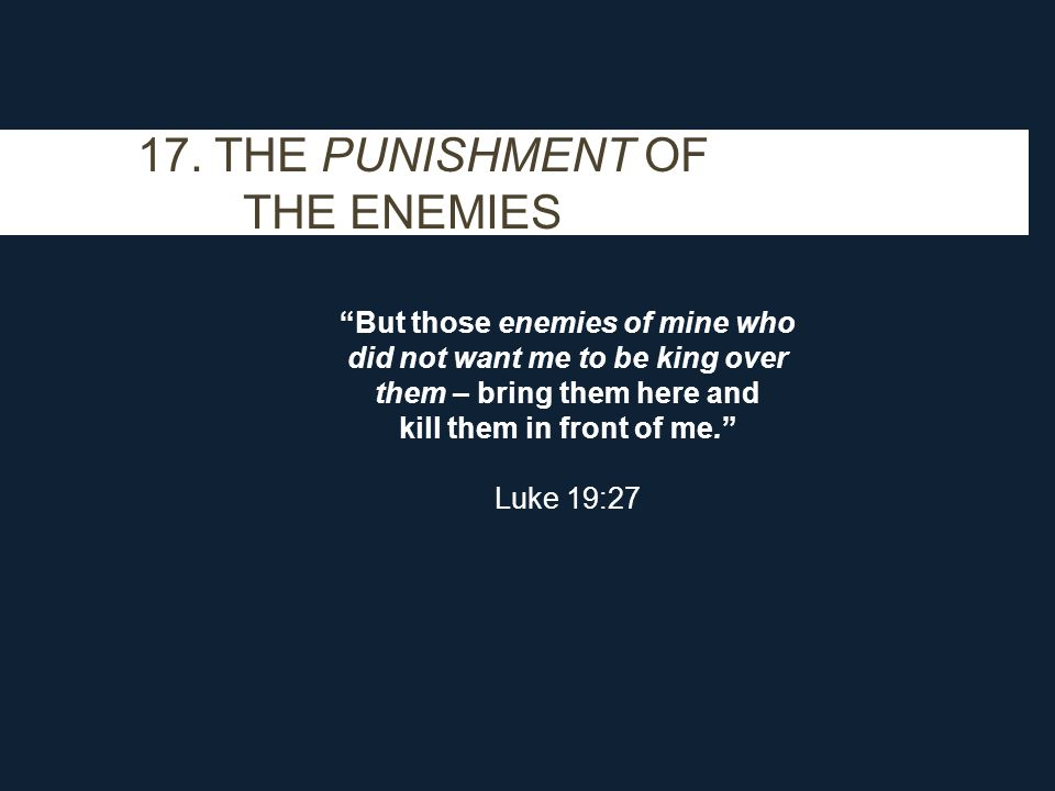 "17. THE PUNISHMENT OF THE ENEMIES ""But those enemies of mine who did not want me to be king over them – bring them here and kill them in front of me."""