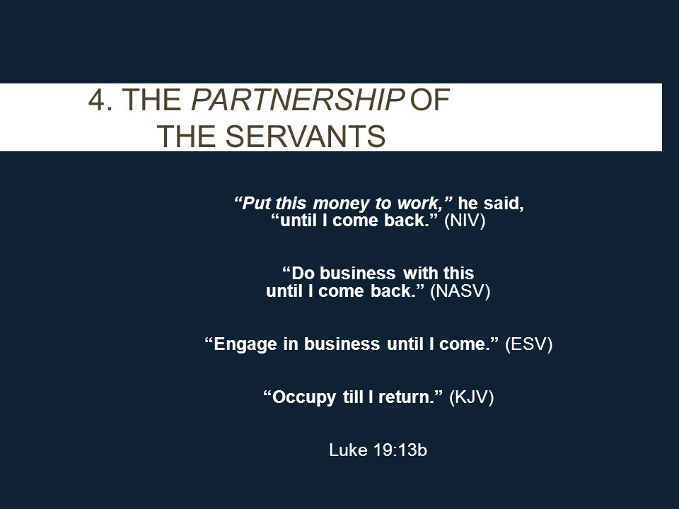 "4. THE PARTNERSHIP OF THE SERVANTS ""Put this money to work,"" he said, ""until I come back."" (NIV) ""Do business with this until I come back."" (NASV) ""En"