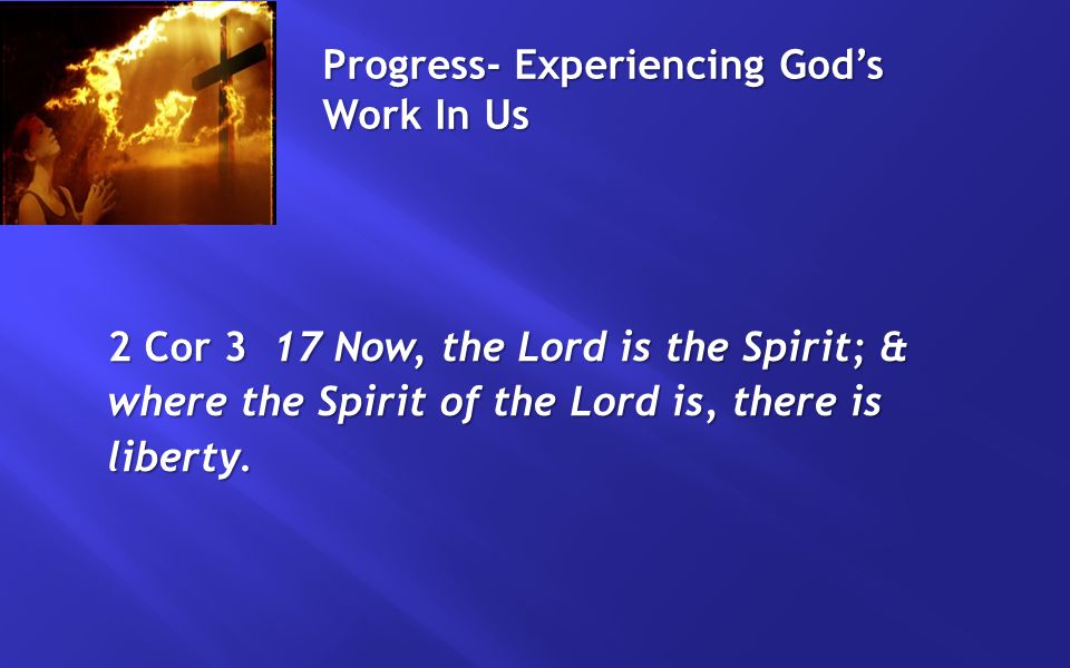 Progress- Experiencing God's Work In Us 2 Cor 3 17 Now, the Lord is the Spirit; & where the Spirit of the Lord is, there is liberty.
