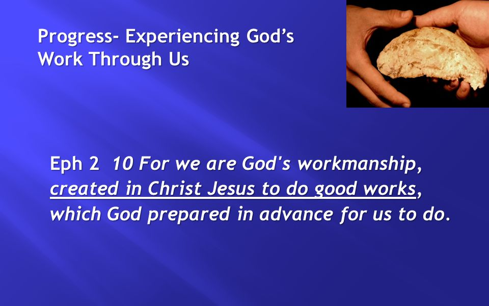 Progress- Experiencing God's Work Through Us Eph 2 10 For we are God s workmanship, created in Christ Jesus to do good works, which God prepared in advance for us to do.