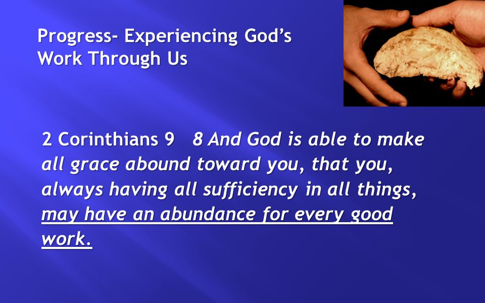 Progress- Experiencing God's Work Through Us 2 Corinthians 9 8 And God is able to make all grace abound toward you, that you, always having all sufficiency in all things, may have an abundance for every good work.