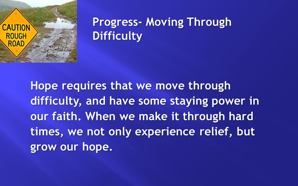 Progress- Moving Through Difficulty Hope requires that we move through difficulty, and have some staying power in our faith.