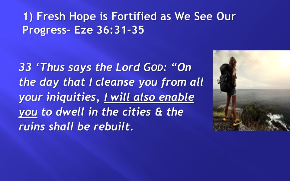 1) Fresh Hope is Fortified as We See Our Progress- Eze 36:31-35 34 The desolate land shall be tilled instead of lying desolate in the sight of all who pass by.
