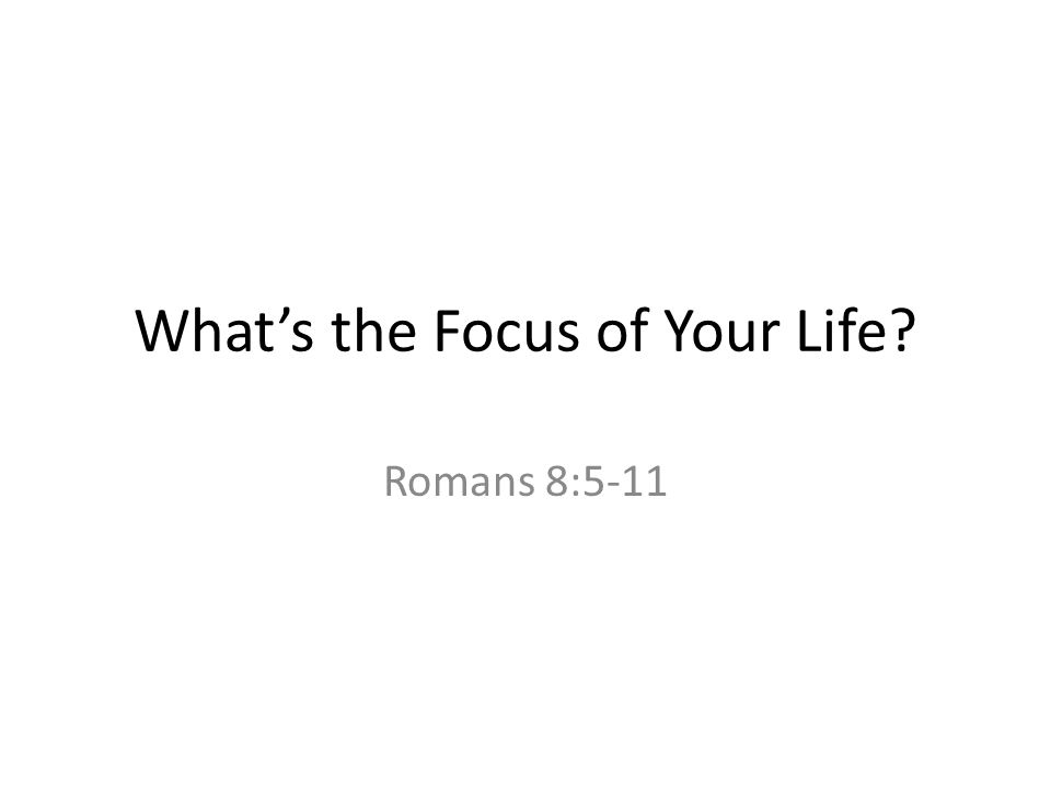 What's the Focus of Your Life? Romans 8:5-11