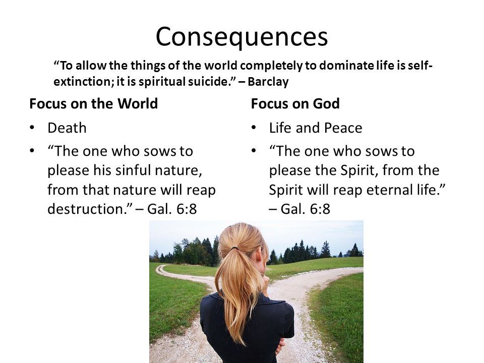 Consequences Focus on the World Death The one who sows to please his sinful nature, from that nature will reap destruction. – Gal.