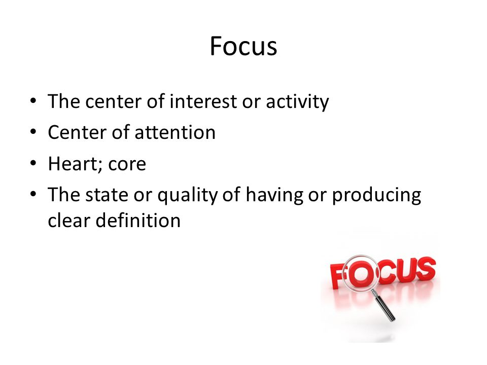 Focus The center of interest or activity Center of attention Heart; core The state or quality of having or producing clear definition