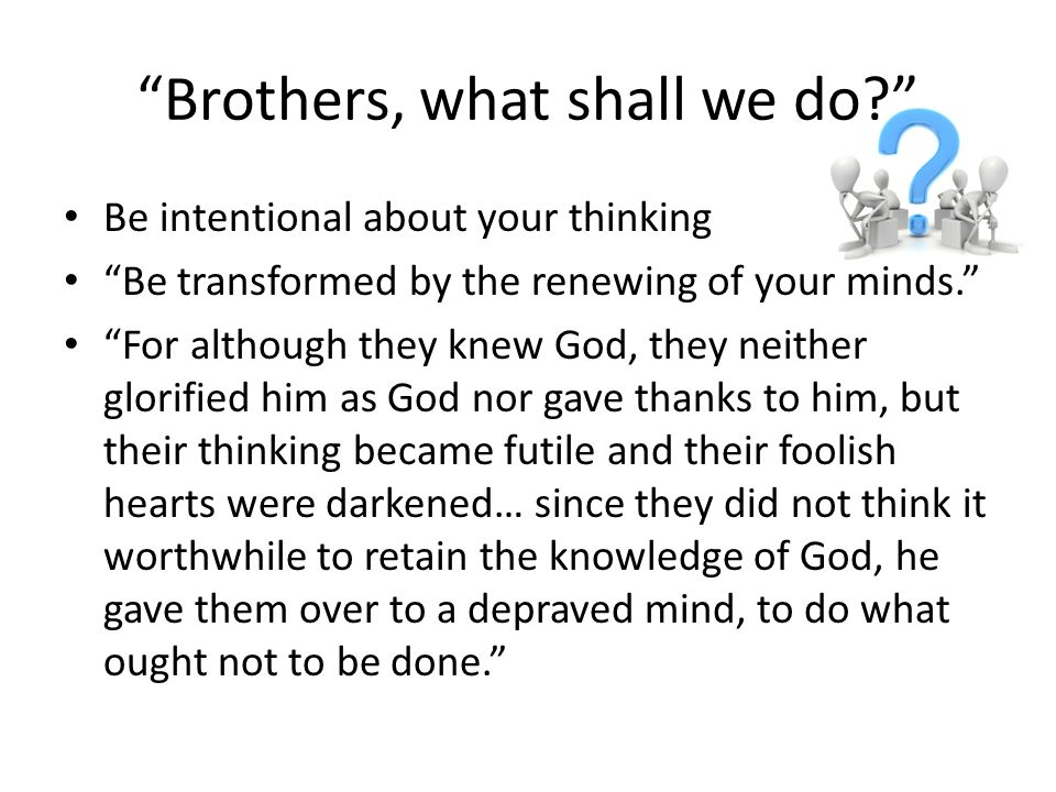 Brothers, what shall we do? Be intentional about your thinking Be transformed by the renewing of your minds. For although they knew God, they neither glorified him as God nor gave thanks to him, but their thinking became futile and their foolish hearts were darkened… since they did not think it worthwhile to retain the knowledge of God, he gave them over to a depraved mind, to do what ought not to be done.