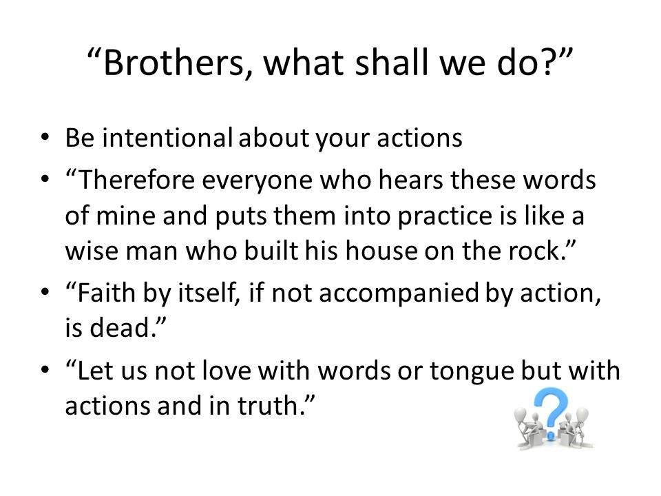 Brothers, what shall we do Be intentional about your actions Therefore everyone who hears these words of mine and puts them into practice is like a wise man who built his house on the rock. Faith by itself, if not accompanied by action, is dead. Let us not love with words or tongue but with actions and in truth.