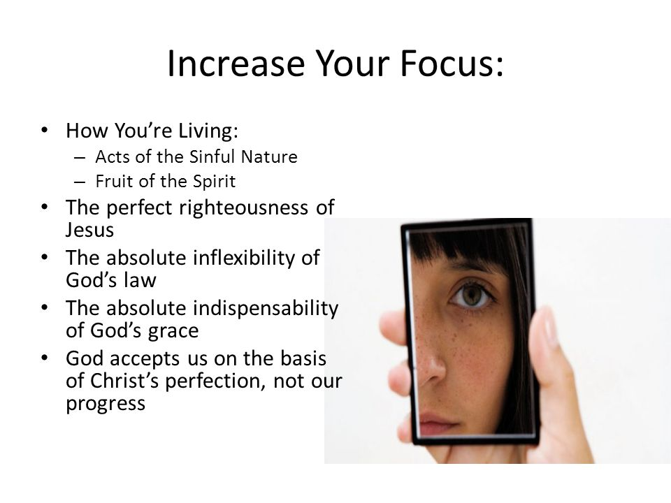 Increase Your Focus: How You're Living: – Acts of the Sinful Nature – Fruit of the Spirit The perfect righteousness of Jesus The absolute inflexibility of God's law The absolute indispensability of God's grace God accepts us on the basis of Christ's perfection, not our progress