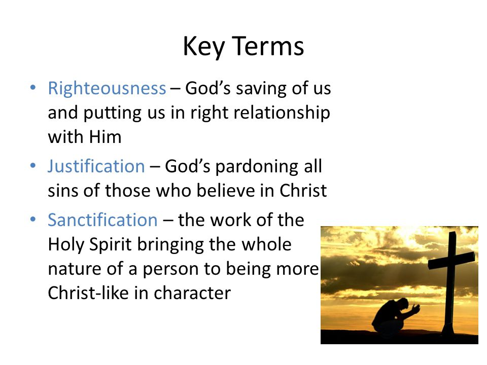 Key Terms Righteousness – God's saving of us and putting us in right relationship with Him Justification – God's pardoning all sins of those who believe in Christ Sanctification – the work of the Holy Spirit bringing the whole nature of a person to being more Christ-like in character