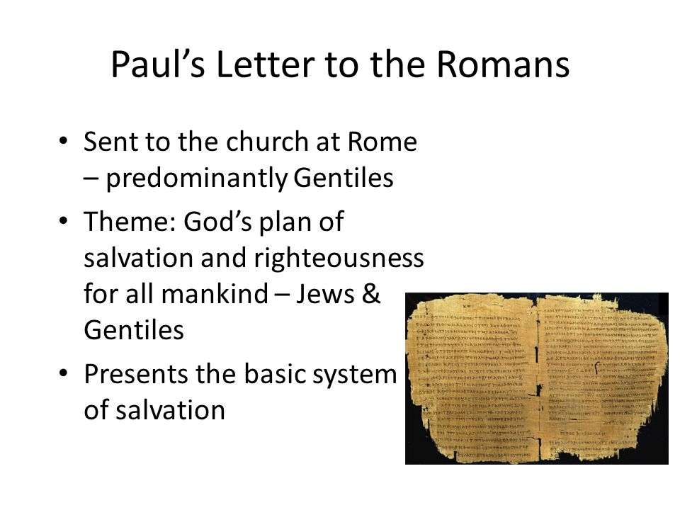 Paul's Letter to the Romans Sent to the church at Rome – predominantly Gentiles Theme: God's plan of salvation and righteousness for all mankind – Jew