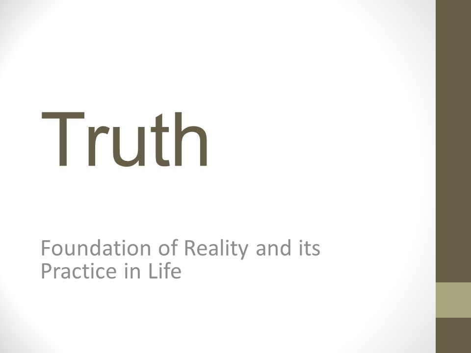 Truth Foundation of Reality and its Practice in Life