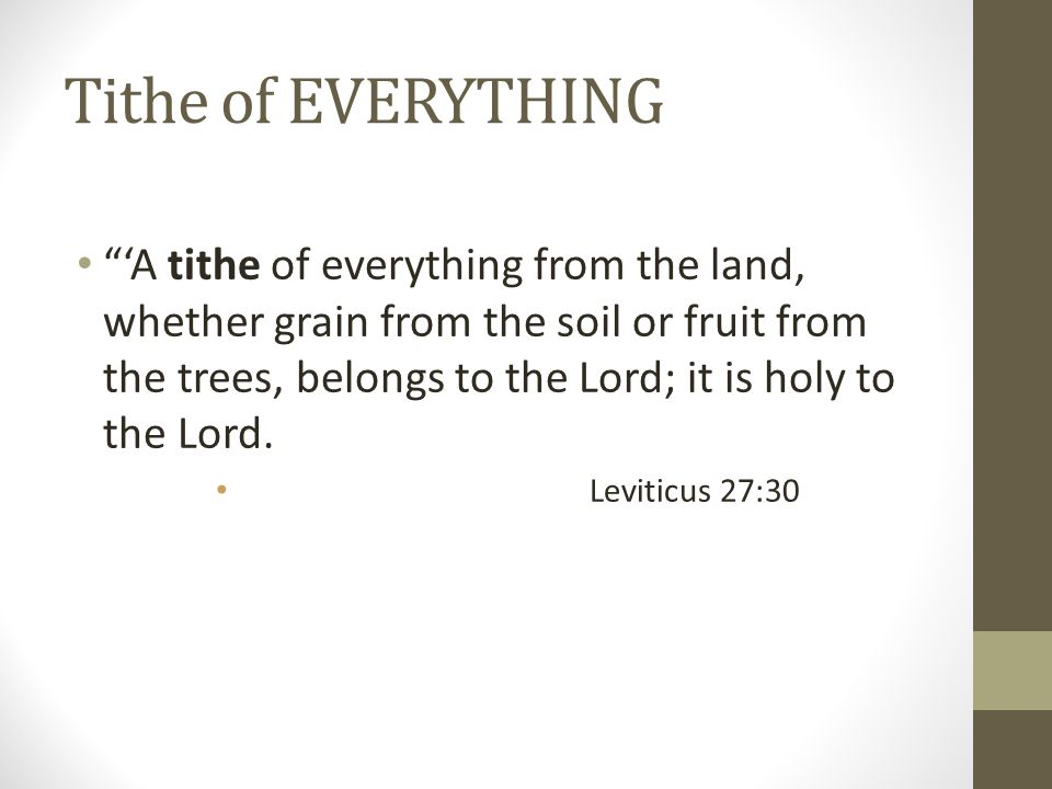 Tithe of EVERYTHING 'A tithe of everything from the land, whether grain from the soil or fruit from the trees, belongs to the Lord; it is holy to the Lord.