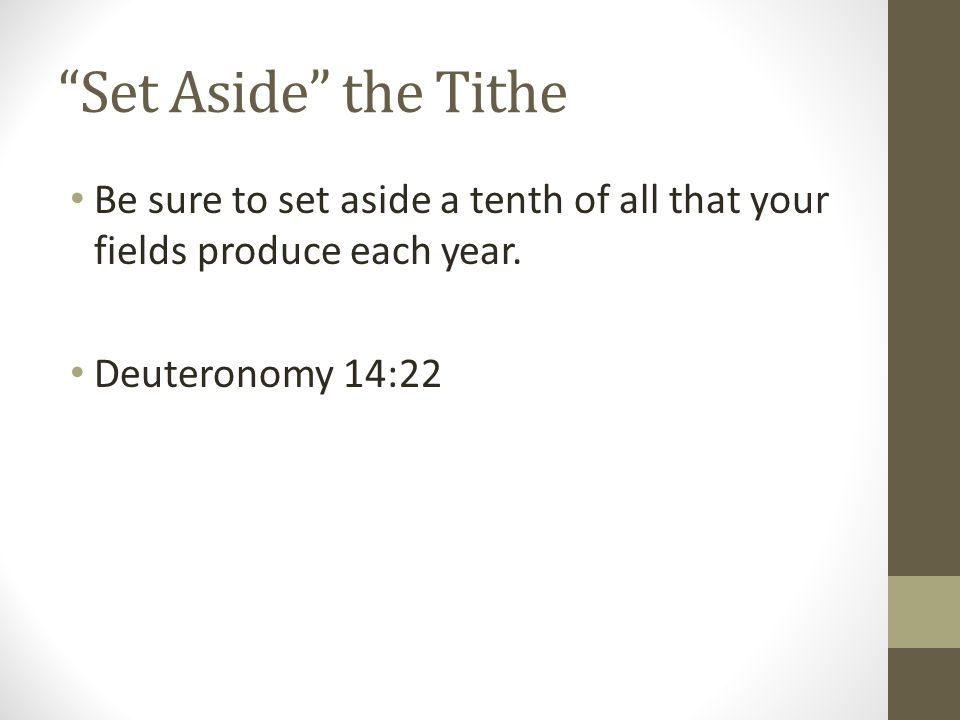 Set Aside the Tithe Be sure to set aside a tenth of all that your fields produce each year.