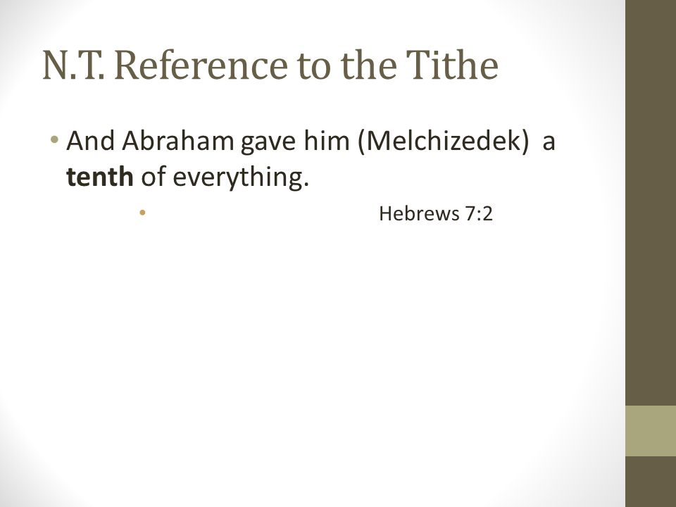 N.T. Reference to the Tithe And Abraham gave him (Melchizedek) a tenth of everything. Hebrews 7:2