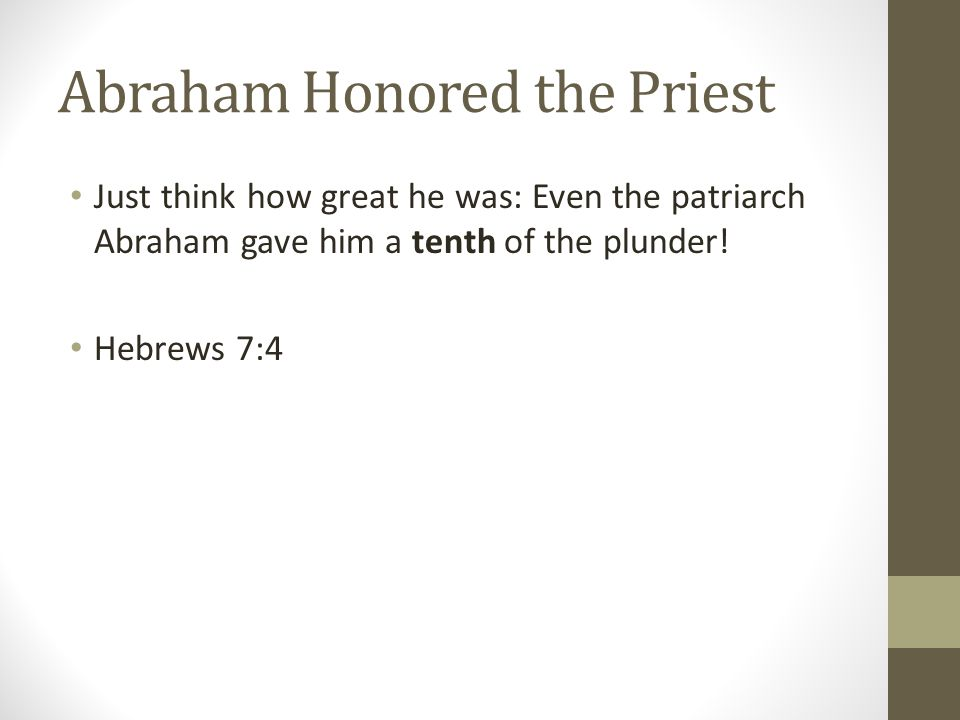 Abraham Honored the Priest Just think how great he was: Even the patriarch Abraham gave him a tenth of the plunder.