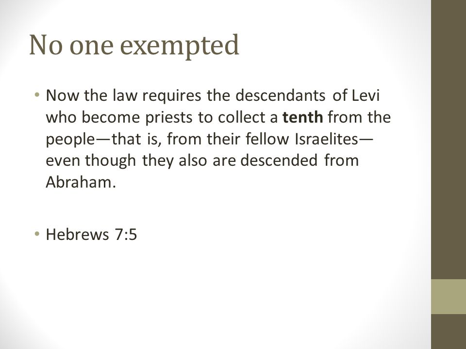 No one exempted Now the law requires the descendants of Levi who become priests to collect a tenth from the people—that is, from their fellow Israelites— even though they also are descended from Abraham.
