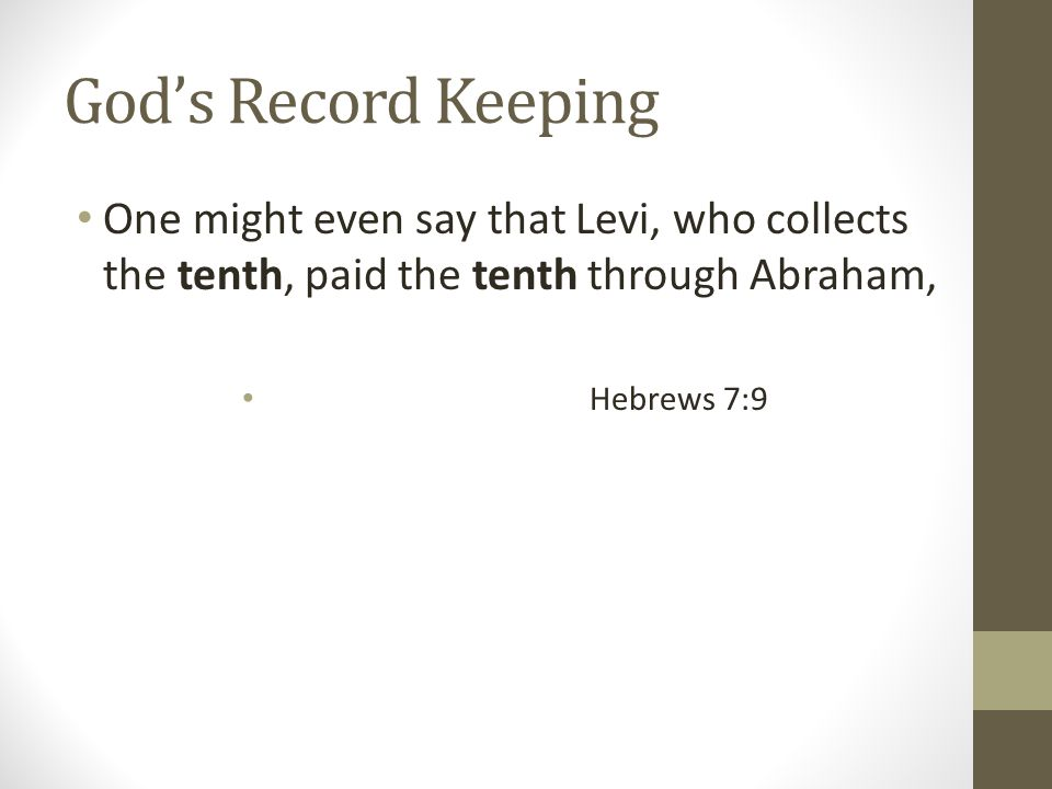 God's Record Keeping One might even say that Levi, who collects the tenth, paid the tenth through Abraham, Hebrews 7:9