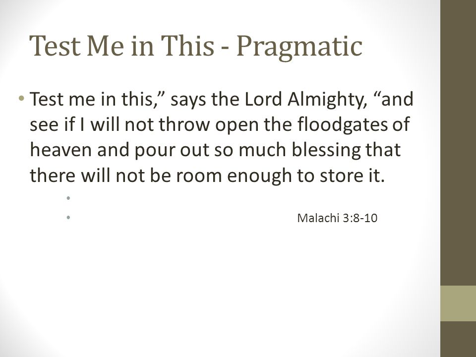 Test Me in This - Pragmatic Test me in this, says the Lord Almighty, and see if I will not throw open the floodgates of heaven and pour out so much blessing that there will not be room enough to store it.