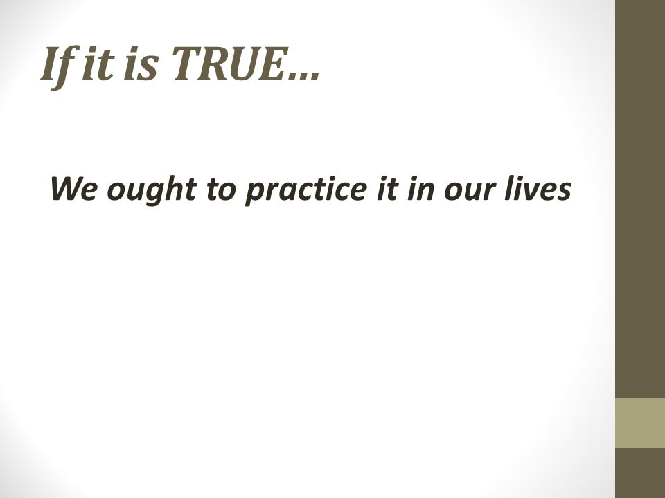 If it is TRUE… We ought to practice it in our lives