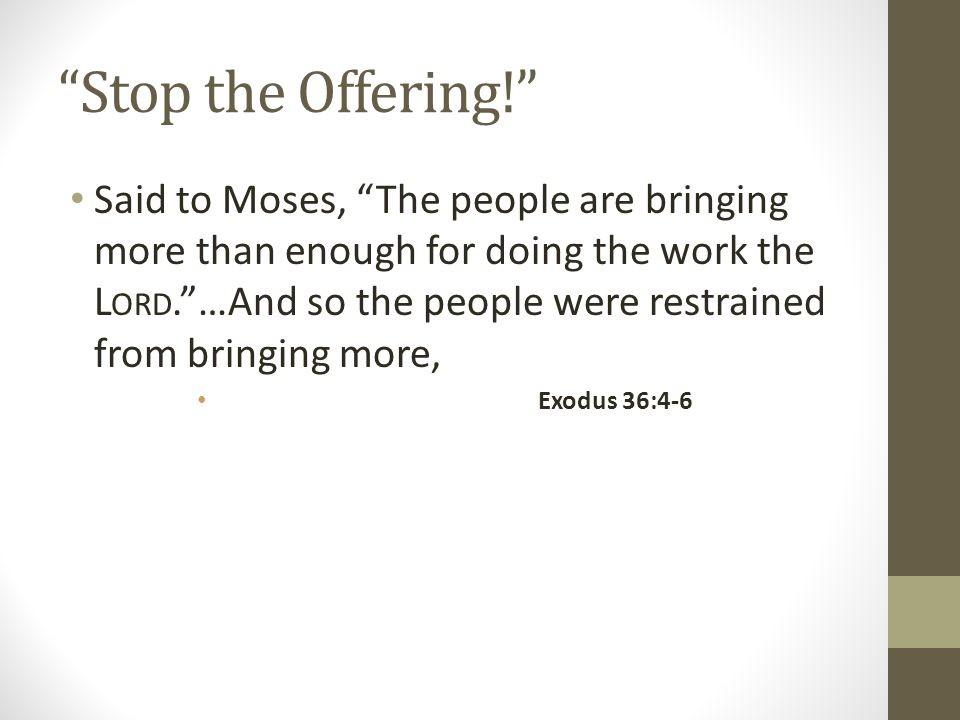Stop the Offering! Said to Moses, The people are bringing more than enough for doing the work the L ORD. …And so the people were restrained from bringing more, Exodus 36:4-6