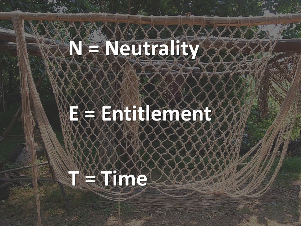 N = Neutrality E = Entitlement T = Time